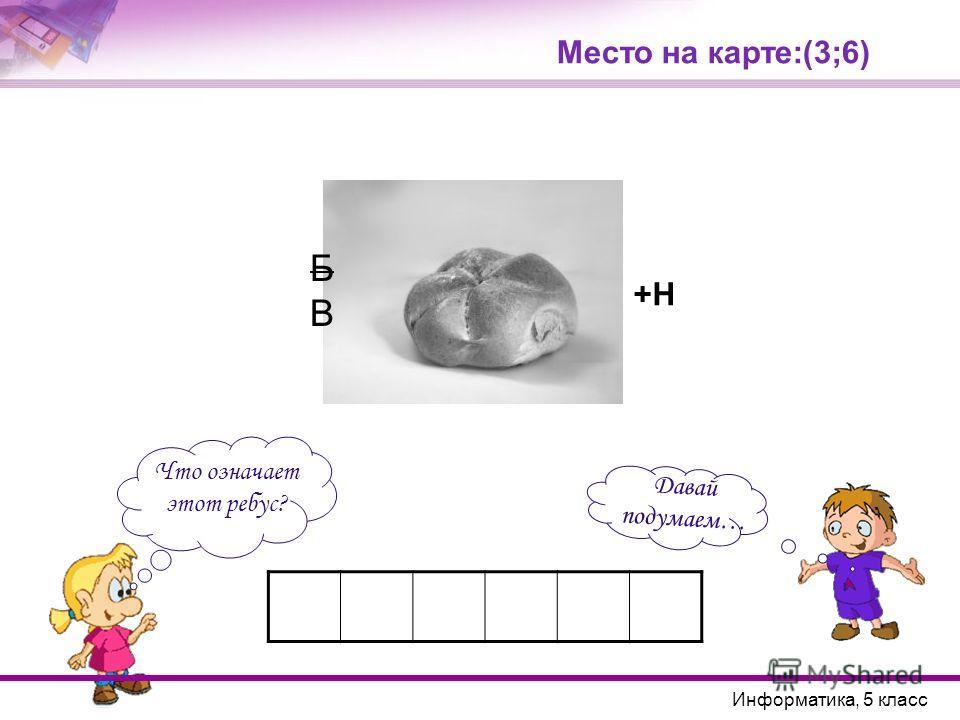 Место на карте:(3;6) Что означает этот ребус? Давай подумаем… Информатика, 5 класс БВБВ +Н