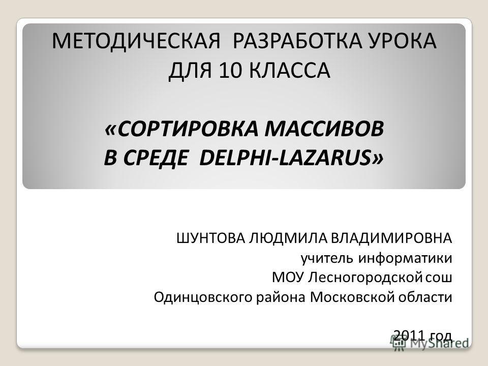 МЕТОДИЧЕСКАЯ РАЗРАБОТКА УРОКА ДЛЯ 10 КЛАССА «СОРТИРОВКА МАССИВОВ В СРЕДЕ DELPHI-LAZARUS» ШУНТОВА ЛЮДМИЛА ВЛАДИМИРОВНА учитель информатики МОУ Лесногородской сош Одинцовского района Московской области 2011 год
