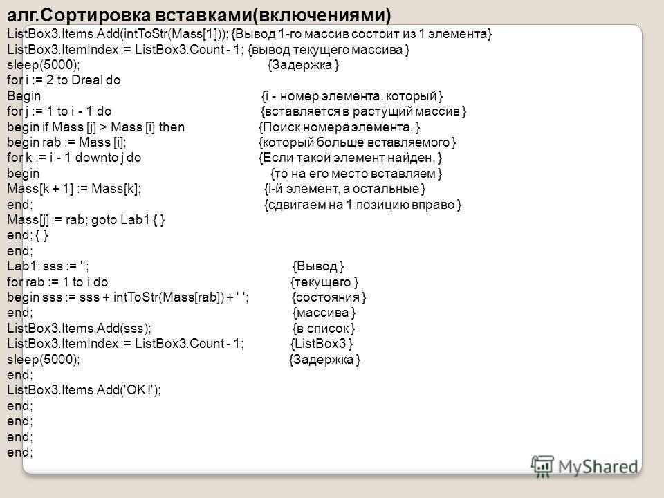 алг.Сортировка вставками(включениями) ListBox3.Items.Add(intToStr(Mass[1])); {Вывод 1-го массив состоит из 1 элемента} ListBox3.ItemIndex := ListBox3.Count - 1; {вывод текущего массива } sleep(5000); {Задержка } for i := 2 to Dreal do Begin {i - номе