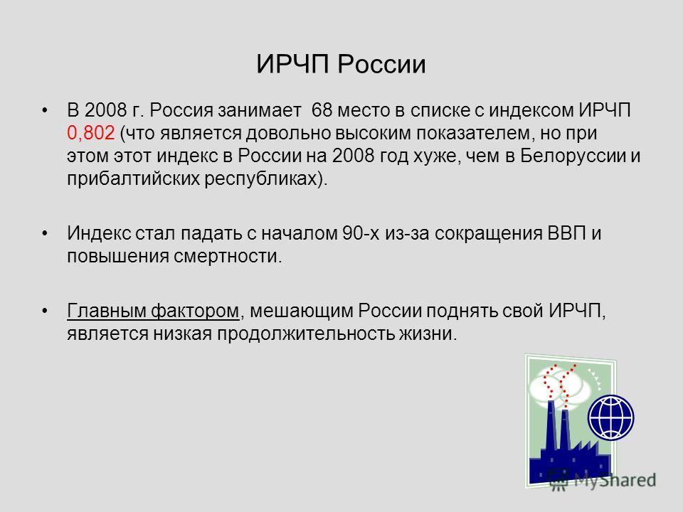 ИРЧП России В 2008 г. Россия занимает 68 место в списке с индексом ИРЧП 0,802 (что является довольно высоким показателем, но при этом этот индекс в России на 2008 год хуже, чем в Белоруссии и прибалтийских республиках). Индекс стал падать с началом 9