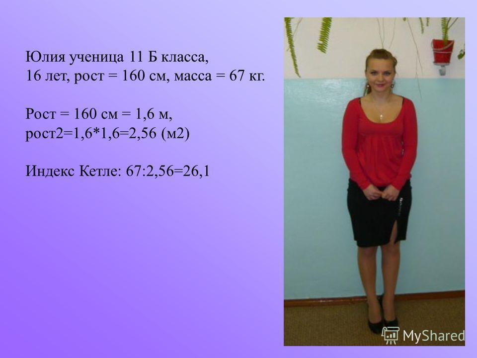Юлия ученица 11 Б класса, 16 лет, рост = 160 см, масса = 67 кг. Рост = 160 см = 1,6 м, рост2=1,6*1,6=2,56 (м2) Индекс Кетле: 67:2,56=26,1