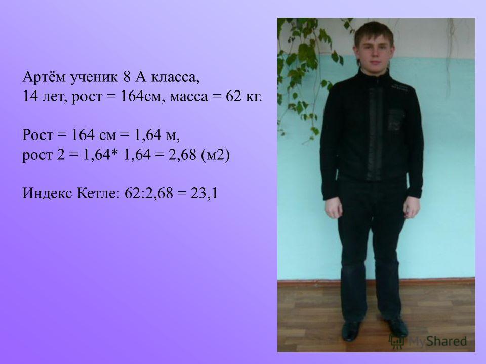 Артём ученик 8 А класса, 14 лет, рост = 164см, масса = 62 кг. Рост = 164 см = 1,64 м, рост 2 = 1,64* 1,64 = 2,68 (м2) Индекс Кетле: 62:2,68 = 23,1