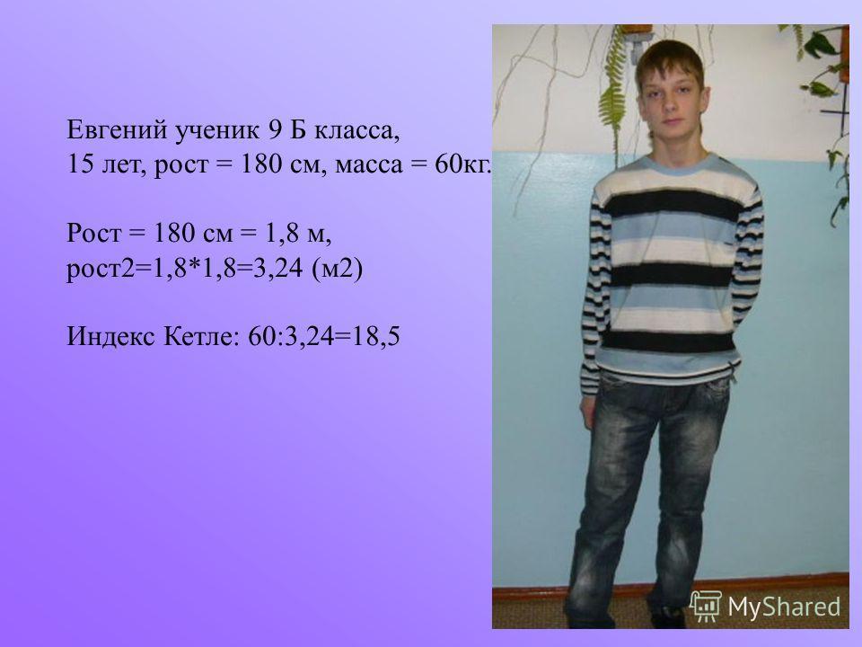 Евгений ученик 9 Б класса, 15 лет, рост = 180 см, масса = 60кг. Рост = 180 см = 1,8 м, рост2=1,8*1,8=3,24 (м2) Индекс Кетле: 60:3,24=18,5