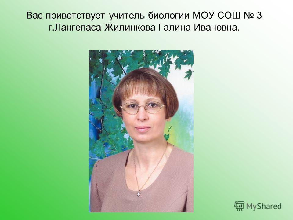 Вас приветствует учитель биологии МОУ СОШ 3 г.Лангепаса Жилинкова Галина Ивановна.