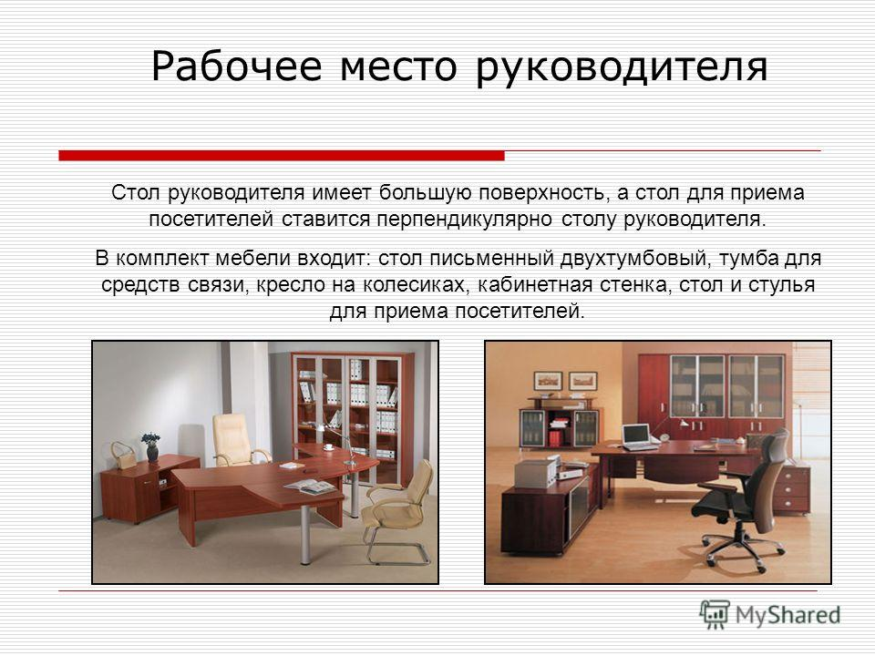 Рабочее место руководителя Стол руководителя имеет большую поверхность, а стол для приема посетителей ставится перпендикулярно столу руководителя. В комплект мебели входит: стол письменный двухтумбовый, тумба для средств связи, кресло на колесиках, к
