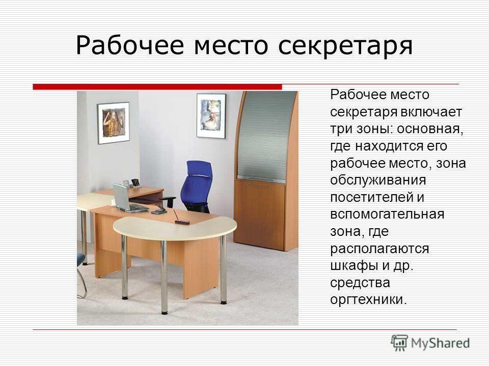 Рабочее место секретаря Рабочее место секретаря включает три зоны: основная, где находится его рабочее место, зона обслуживания посетителей и вспомогательная зона, где располагаются шкафы и др. средства оргтехники.