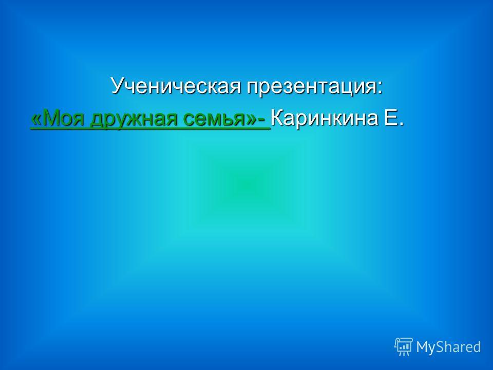 Ученическая презентация: «Моя дружная семья»- «Моя дружная семья»- Каринкина Е. «Моя дружная семья»-