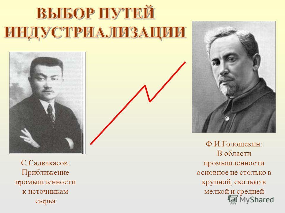 С.Садвакасов: Приближение промышленности к источникам сырья Ф.И.Голощекин: В области промышленности основное не столько в крупной, сколько в мелкой и средней