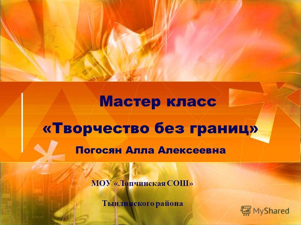 Мастер класс «Творчество без границ» Погосян Алла Алексеевна МОУ «Лопчинская СОШ» Тындинского района