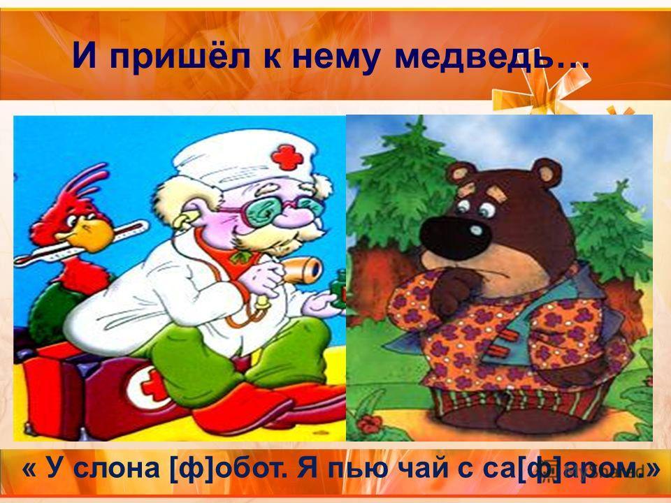 И пришёл к нему медведь… « У слона [ф]обот. Я пью чай с са[ф]аром.»