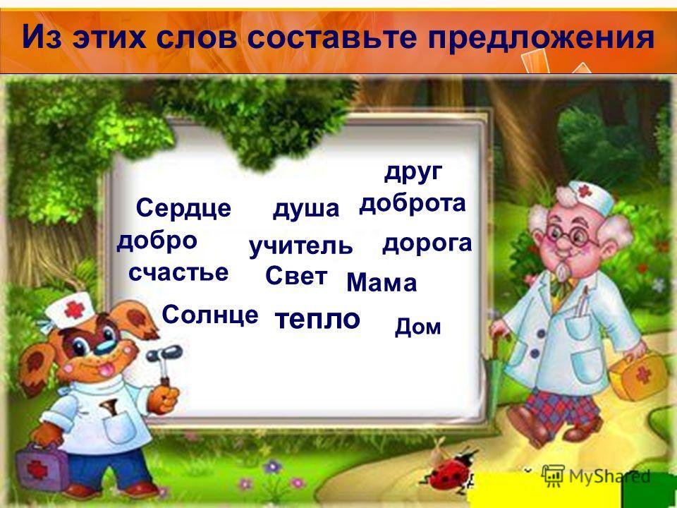 Из этих слов составьте предложения Сердце добро счастье Солнце душа учитель друг доброта Свет дорога Мама тепло Дом