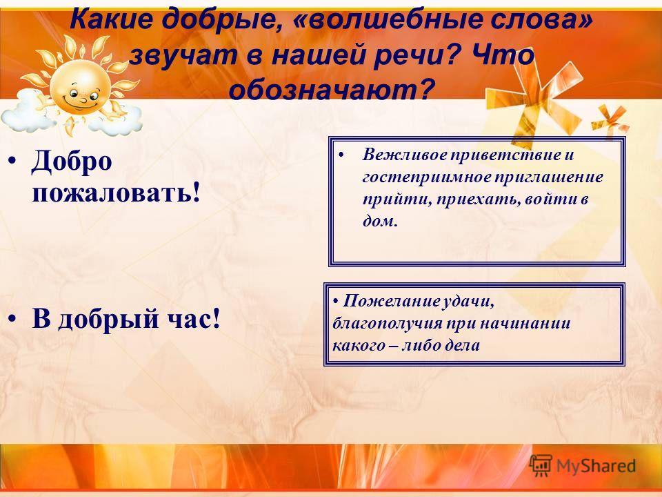 Какие добрые, «волшебные слова» звучат в нашей речи? Что обозначают? Вежливое приветствие и гостеприимное приглашение прийти, приехать, войти в дом. Добро пожаловать! В добрый час! Пожелание удачи, благополучия при начинании какого – либо дела