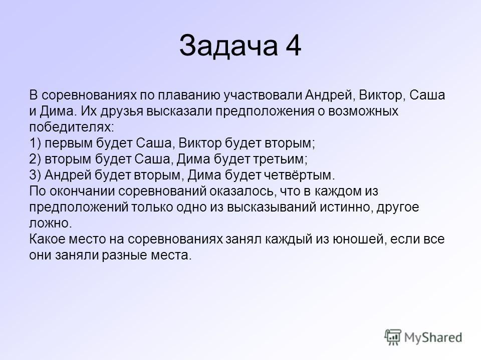Задача 4 В соревнованиях по плаванию участвовали Андрей, Виктор, Саша и Дима. Их друзья высказали предположения о возможных победителях: 1) первым будет Саша, Виктор будет вторым; 2) вторым будет Саша, Дима будет третьим; 3) Андрей будет вторым, Дима
