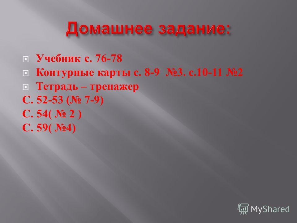 Учебник с. 76-78 Контурные карты с. 8-9 3. с.10-11 2 Тетрадь – тренажер С. 52-53 ( 7-9) С. 54( 2 ) С. 59( 4)