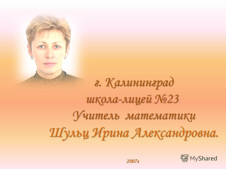 г. Калининград школа-лицей 23 Учитель математики Шульц Ирина Александровна. 2007г