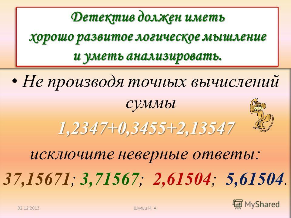 Детектив должен иметь хорошо развитое логическое мышление и уметь анализировать. Не производя точных вычислений суммы1,2347+0,3455+2,13547 исключите неверные ответы: 37,15671; 3,71567; 2,61504; 5,61504. 02.12.2013Шульц И. А.