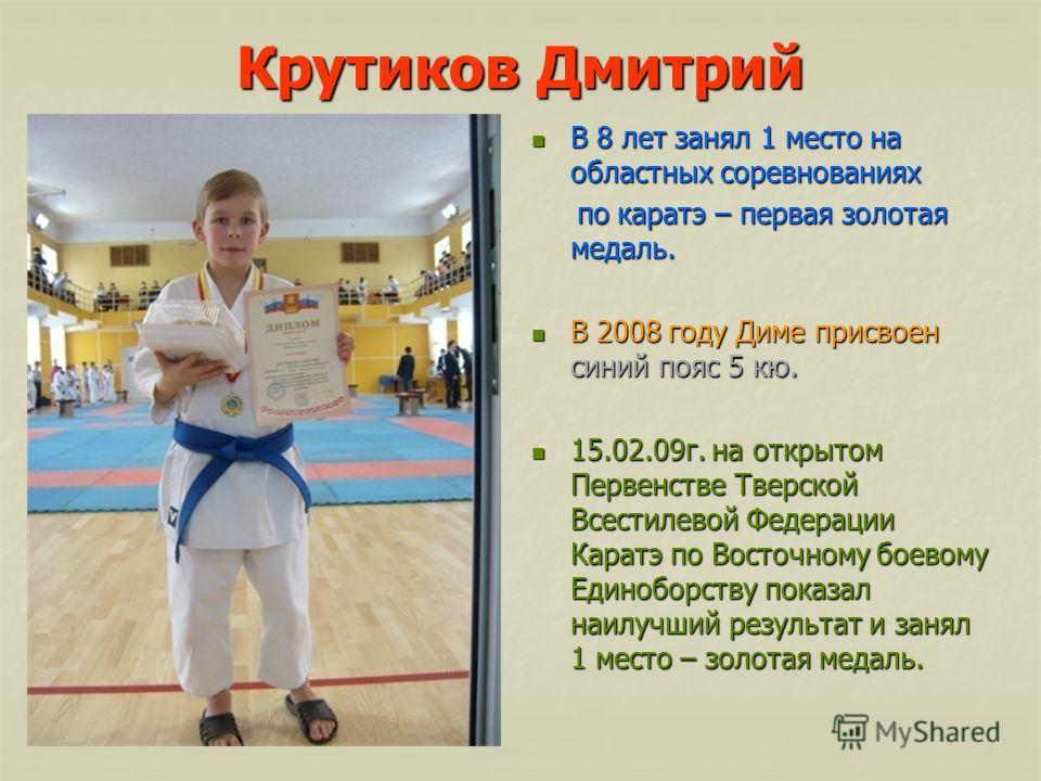 Крутиков Дмитрий В 8 лет занял 1 место на областных соревнованиях В 8 лет занял 1 место на областных соревнованиях по каратэ – первая золотая медаль. по каратэ – первая золотая медаль. В 2008 году Диме присвоен синий пояс 5 кю. В 2008 году Диме присв
