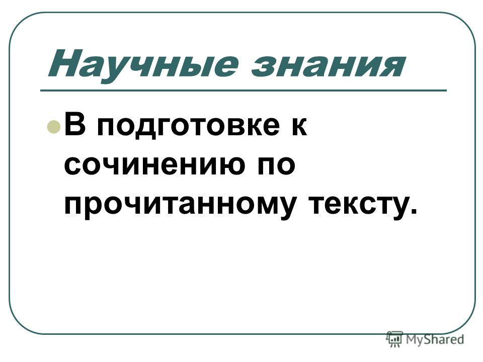 Научные знания В подготовке к сочинению по прочитанному тексту.