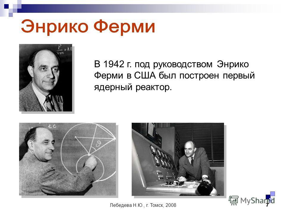 Лебедева Н.Ю., г. Томск, 20087 В 1942 г. под руководством Энрико Ферми в США был построен первый ядерный реактор.