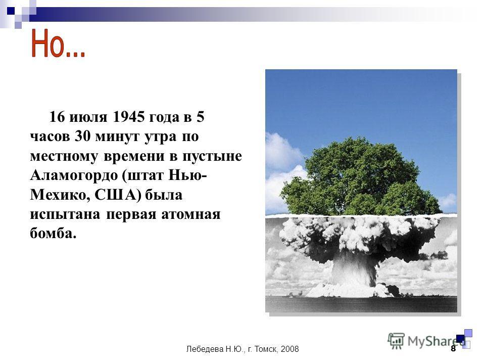 Лебедева Н.Ю., г. Томск, 20088 16 июля 1945 года в 5 часов 30 минут утра по местному времени в пустыне Аламогордо (штат Нью- Мехико, США) была испытана первая атомная бомба.
