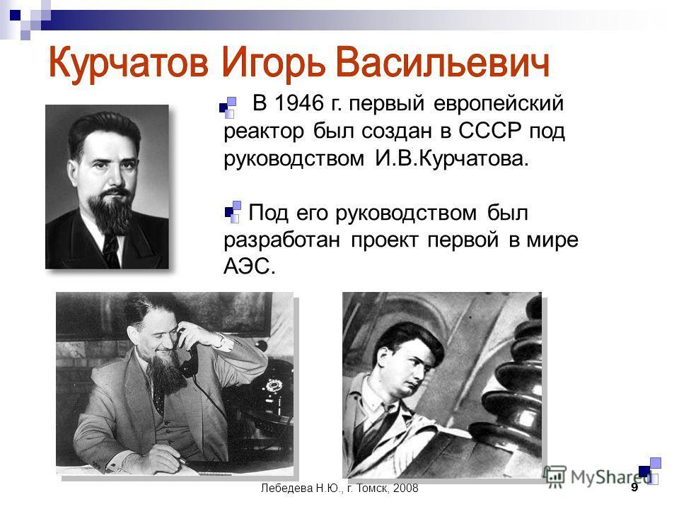 Лебедева Н.Ю., г. Томск, 20089 В 1946 г. первый европейский реактор был создан в СССР под руководством И.В.Курчатова. Под его руководством был разработан проект первой в мире АЭС.