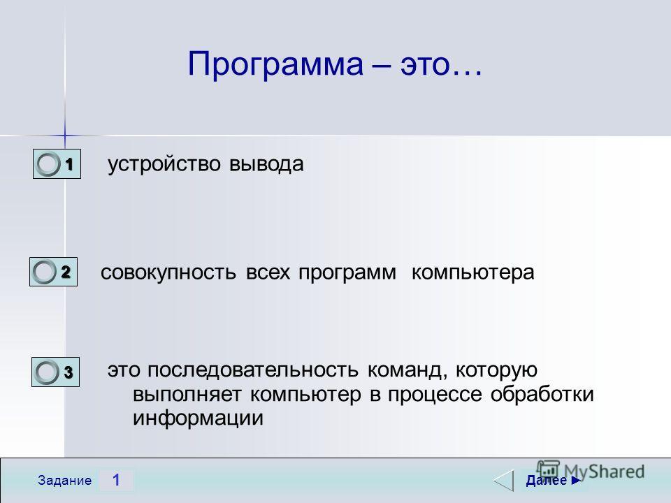 1 Задание Программа – это… совокупность всех программ компьютера устройство вывода это последовательность команд, которую выполняет компьютер в процессе обработки информации Далее 1 0 2 0 3 1