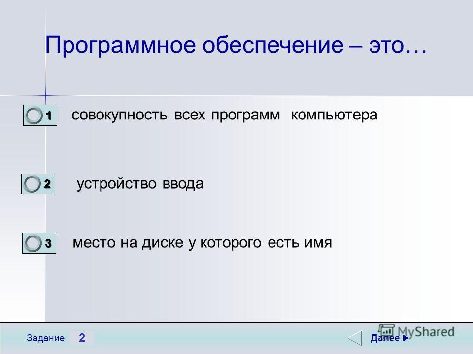 2 Задание Программное обеспечение – это… совокупность всех программ компьютера устройство ввода место на диске у которого есть имя Далее 1 1 2 0 3 0
