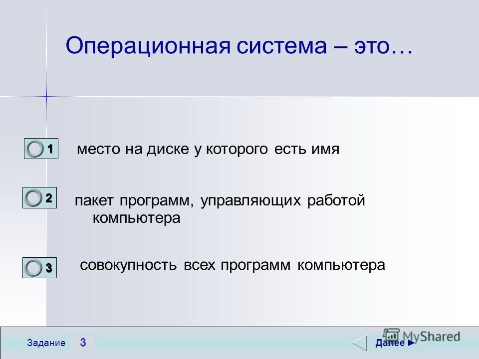 3 Задание Операционная система – это… совокупность всех программ компьютера пакет программ, управляющих работой компьютера место на диске у которого есть имя Далее 1 0 2 1 3 0