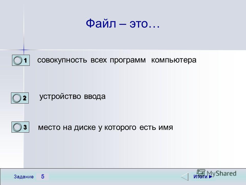 5 Задание Файл – это… совокупность всех программ компьютера устройство ввода место на диске у которого есть имя Итоги 1 0 2 0 3 1