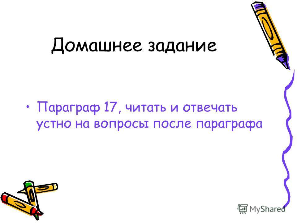 Домашнее задание Параграф 17, читать и отвечать устно на вопросы после параграфа