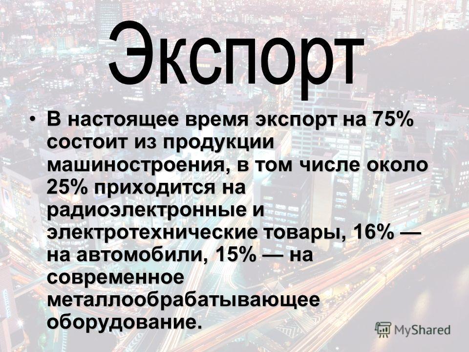 В настоящее время экспорт на 75% состоит из продукции машиностроения, в том числе около 25% приходится на радиоэлектронные и электротехнические товары, 16% на автомобили, 15% на современное металлообрабатывающее оборудование.В настоящее время экспорт