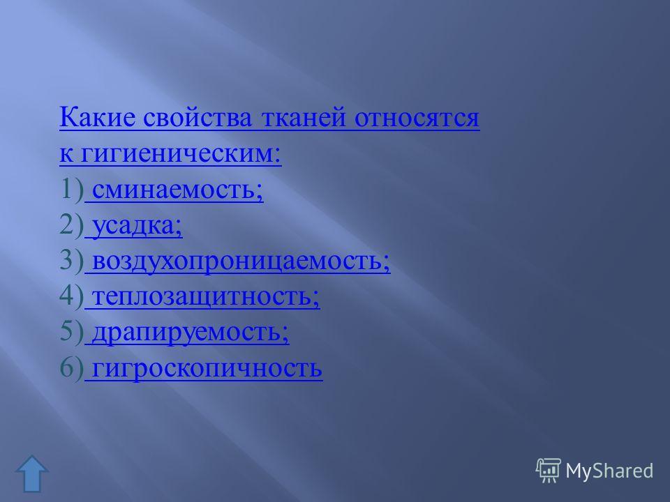 Какие свойства тканей относятся к гигиеническим: 1) сминаемость; сминаемость; 2) усадка; усадка; 3) воздухопроницаемость; воздухопроницаемость; 4) теплозащитность; теплозащитность; 5) драпируемость; драпируемость; 6) гигроскопичность гигроскопичность