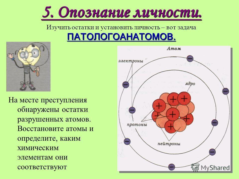 5. Опознание личности. ПАТОЛОГОАНАТОМОВ. 5. Опознание личности. Изучить остатки и установить личность – вот задача ПАТОЛОГОАНАТОМОВ. На месте преступления обнаружены остатки разрушенных атомов. Восстановите атомы и определите, каким химическим элемен