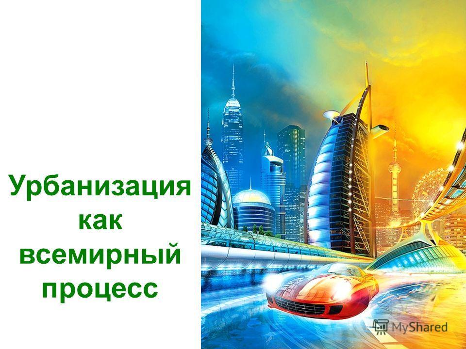 Урбанизация как всемирный процесс