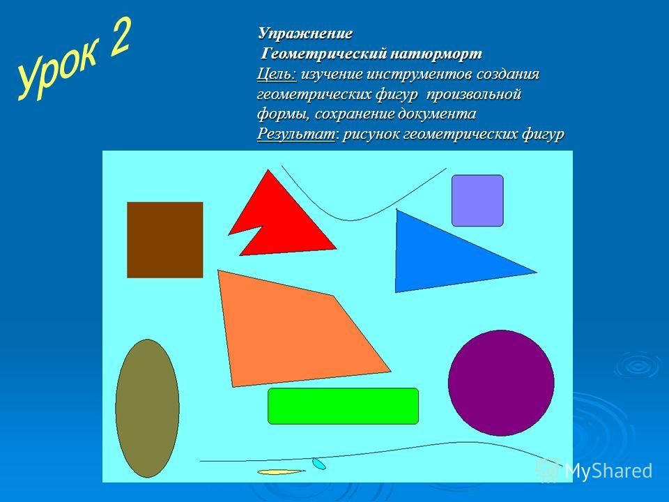 Упражнение Геометрический натюрморт Цель: изучение инструментов создания геометрических фигур произвольной формы, сохранение документа Результат: рисунок геометрических фигур