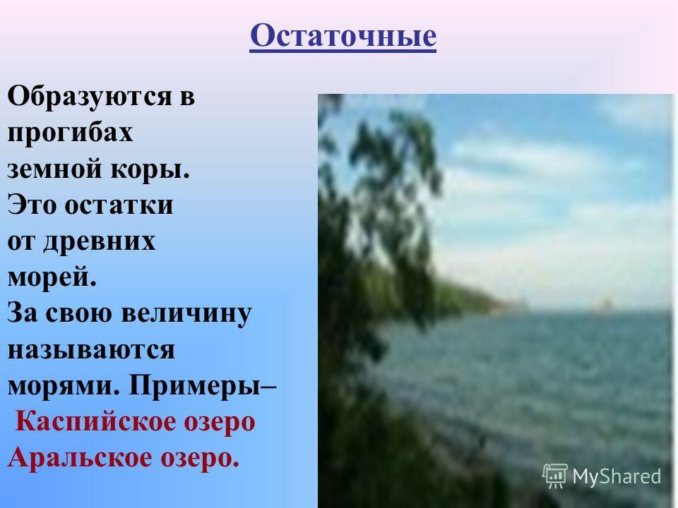 Остаточные Образуются в прогибах земной коры. Это остатки от древних морей. За свою величину называются морями. Примеры– Каспийское озеро Аральское озеро.