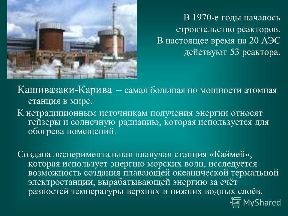 В 1970-е годы началось строительство реакторов. В настоящее время на 20 АЭС действуют 53 реактора. Кашивазаки-Карива – самая большая по мощности атомная станция в мире. К нетрадиционным источникам получения энергии относят гейзеры и солнечную радиаци