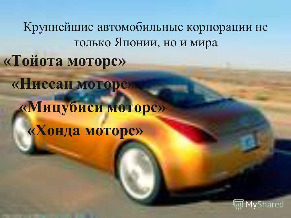 Крупнейшие автомобильные корпорации не только Японии, но и мира «Тойота моторс» «Ниссан моторс» «Мицубиси моторс» «Хонда моторс»