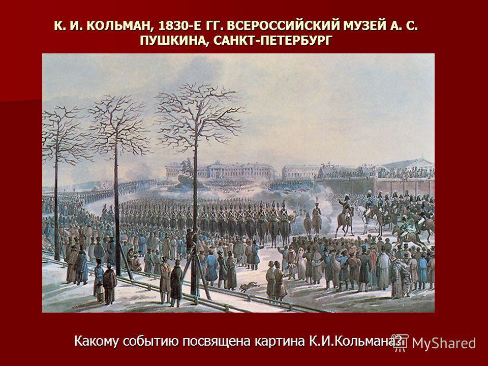 К. И. КОЛЬМАН, 1830-Е ГГ. ВСЕРОССИЙСКИЙ МУЗЕЙ А. С. ПУШКИНА, САНКТ-ПЕТЕРБУРГ Какому событию посвящена картина К.И.Кольмана?