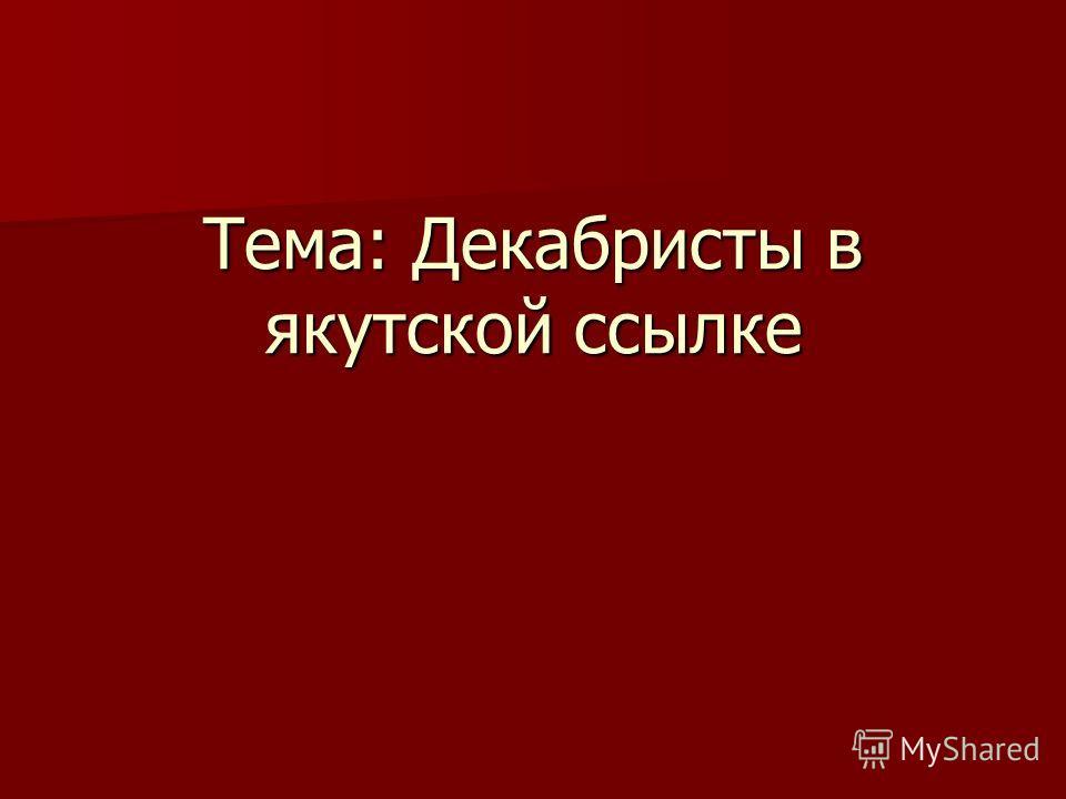 Тема: Декабристы в якутской ссылке