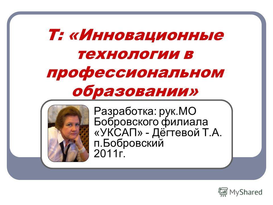 Т: «Инновационные технологии в профессиональном образовании» Разработка: рук.МО Бобровского филиала «УКСАП» - Дёгтевой Т.А. п.Бобровский 2011г.