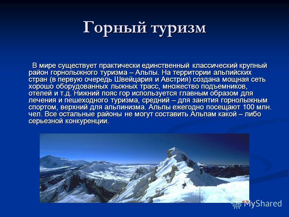 Горный туризм В мире существует практически единственный классический крупный район горнолыжного туризма – Альпы. На территории альпийских стран (в первую очередь Швейцария и Австрия) создана мощная сеть хорошо оборудованных лыжных трасс, множество п