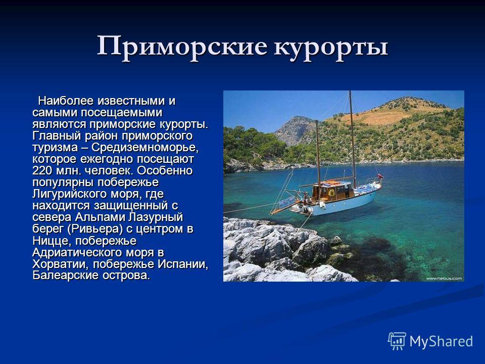 Приморские курорты Наиболее известными и самыми посещаемыми являются приморские курорты. Главный район приморского туризма – Средиземноморье, которое ежегодно посещают 220 млн. человек. Особенно популярны побережье Лигурийского моря, где находится за