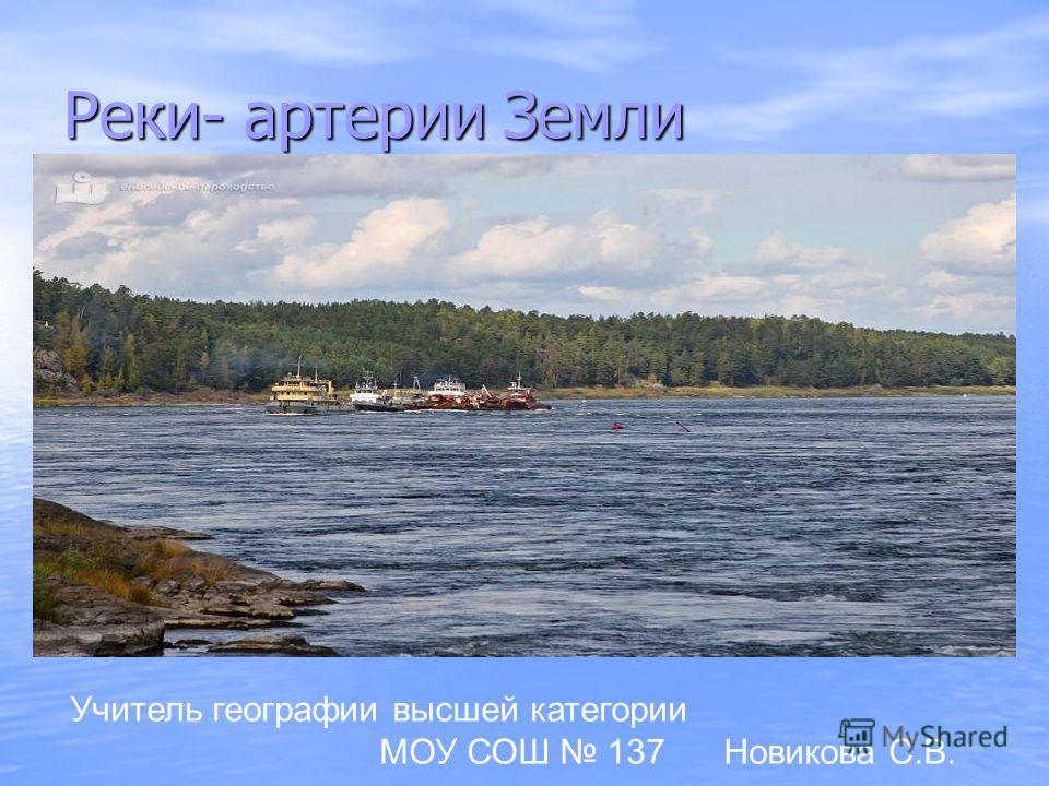 Реки- артерии Земли Учитель географии высшей категории МОУ СОШ 137 Новикова С.В.