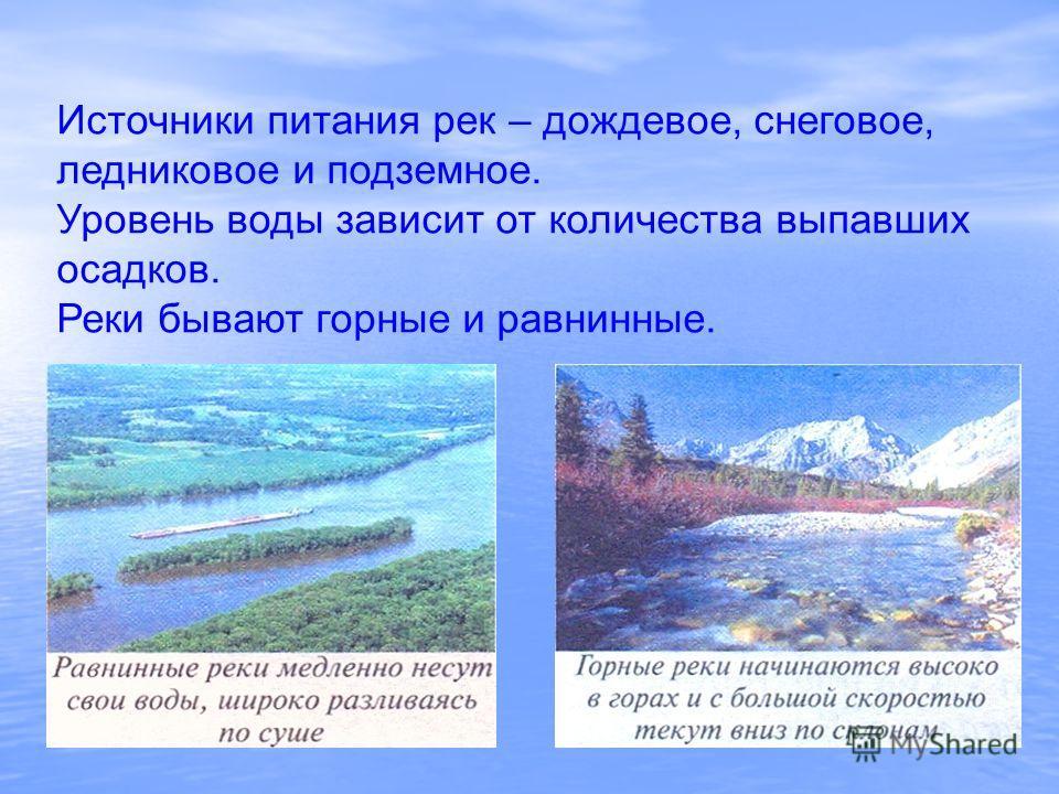 Источники питания рек – дождевое, снеговое, ледниковое и подземное. Уровень воды зависит от количества выпавших осадков. Реки бывают горные и равнинные.