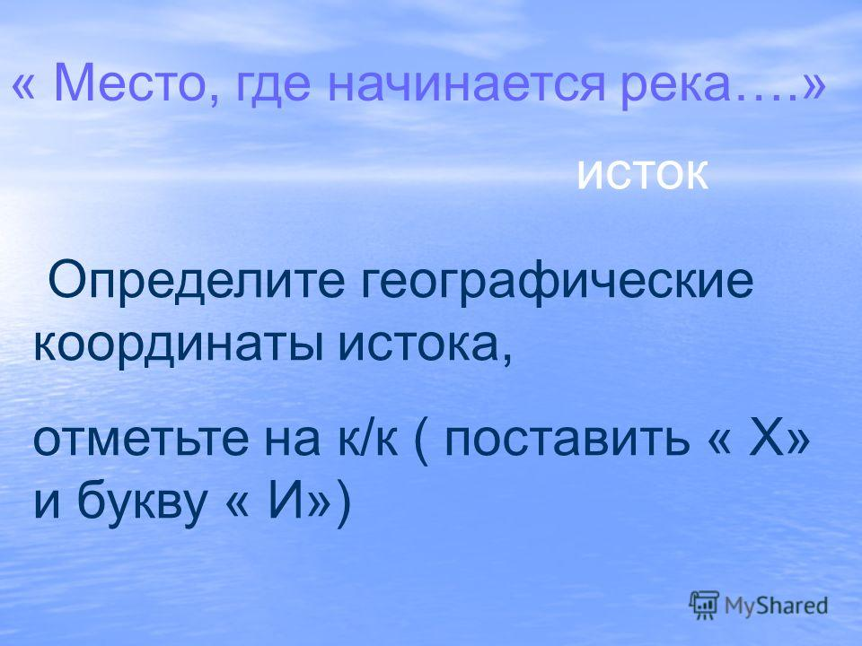 « Место, где начинается река….» исток Определите географические координаты истока, отметьте на к/к ( поставить « Х» и букву « И»)