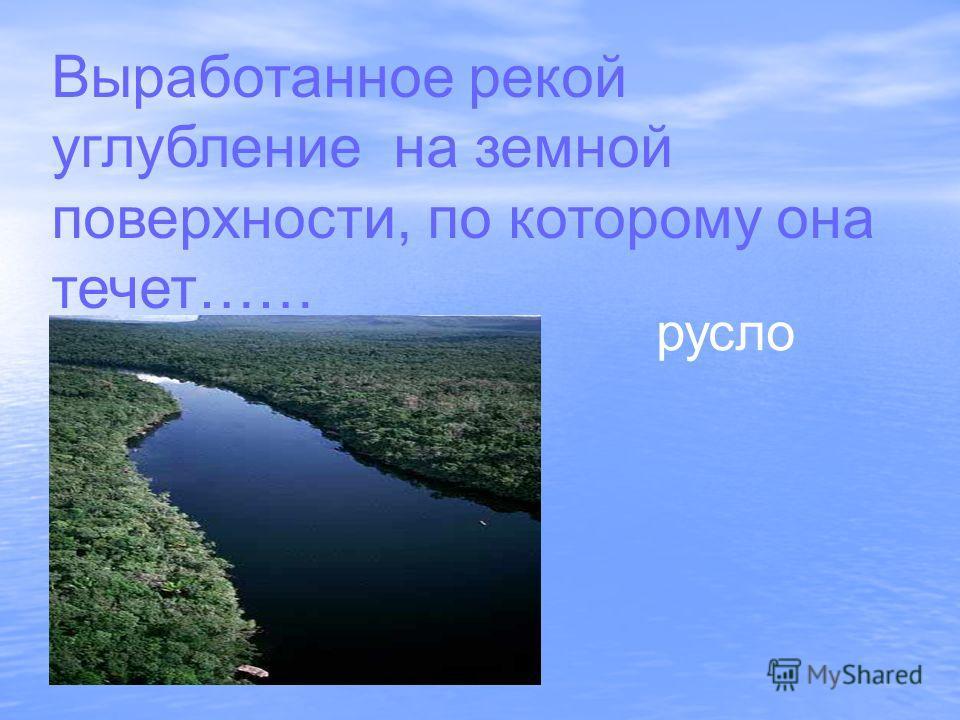 Выработанное рекой углубление на земной поверхности, по которому она течет…… русло