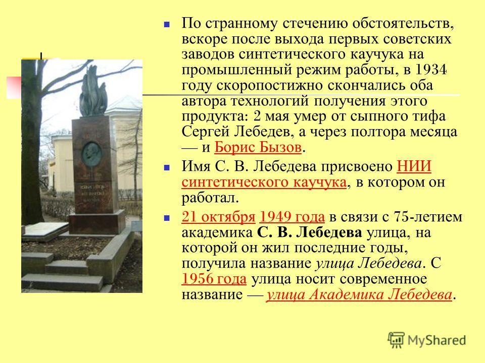 По странному стечению обстоятельств, вскоре после выхода первых советских заводов синтетического каучука на промышленный режим работы, в 1934 году скоропостижно скончались оба автора технологий получения этого продукта : 2 мая умер от сыпного тифа Се