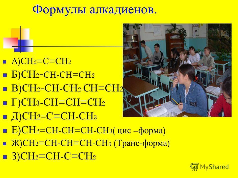 Формулы алкадиенов. А ) СН 2 = С = СН 2 Б ) СН 2= СН - СН = СН 2 В ) СН 2= СН - СН 2- СН = СН 2 Г ) СН 3 - СН = СН = СН 2 Д ) СН 2= С = СН - СН 3 Е ) СН 2 = СН - СН = СН - СН 3 ( цис – форма ) Ж ) СН 2 = СН - СН = СН - СН 3 ( Транс - форма ) З ) СН 2