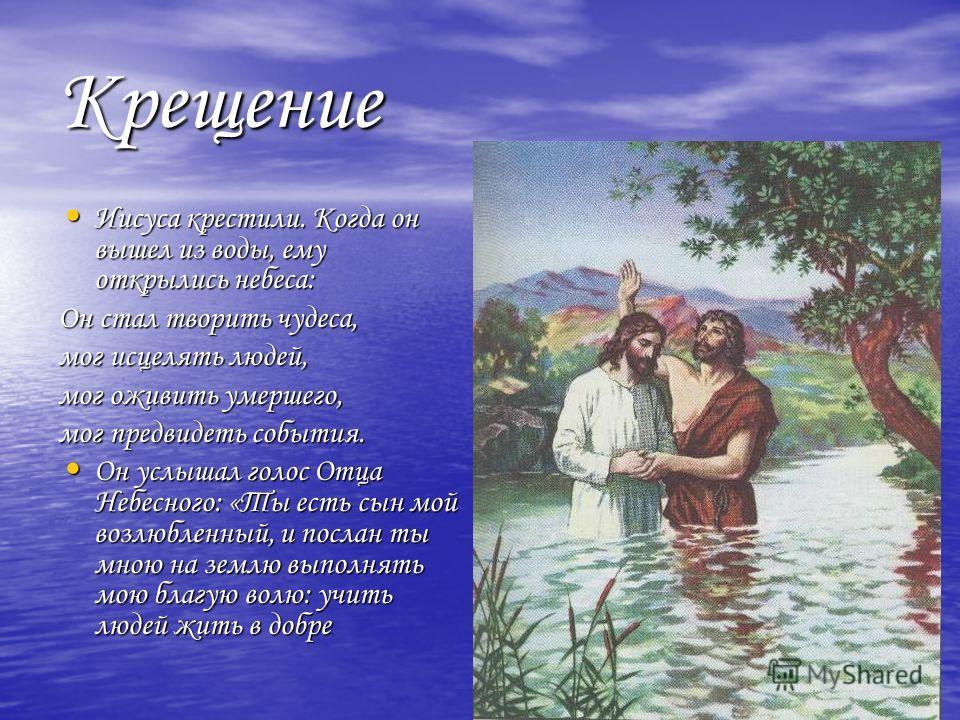 Крещение Иисуса крестили. Когда он вышел из воды, ему открылись небеса: Иисуса крестили. Когда он вышел из воды, ему открылись небеса: Он стал творить чудеса, мог исцелять людей, мог оживить умершего, мог предвидеть события. Он услышал голос Отца Неб